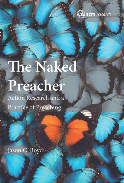 <em>The Naked Preacher: Action Research and a Practice of Preaching </em>by Jason C Boyd