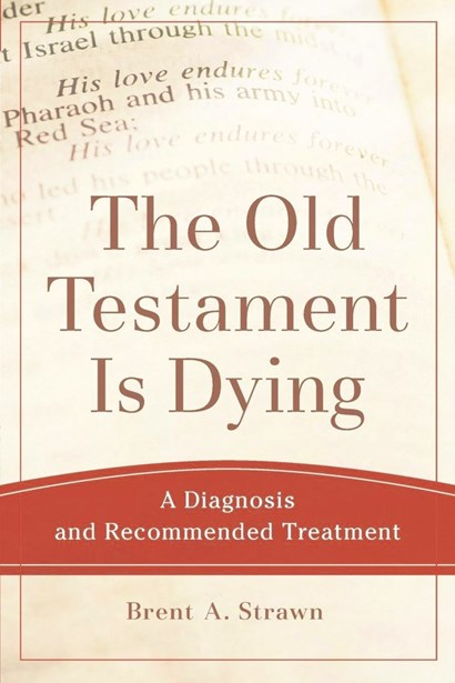 <em>The Old Testament is Dying. A Diagnosis and Recommended Treatment</em> by Brent A. Strawn